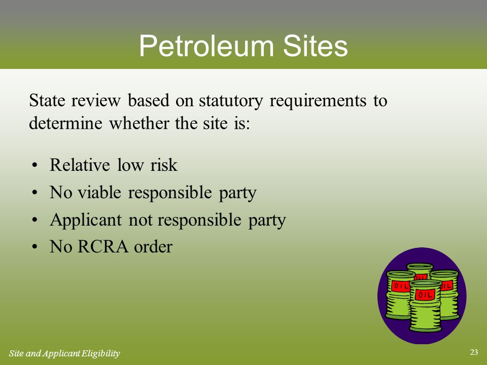 23 Petroleum Sites Relative low risk No viable responsible party Applicant not responsible party No RCRA order State review based on statutory requirements to determine whether the site is: Site and Applicant Eligibility