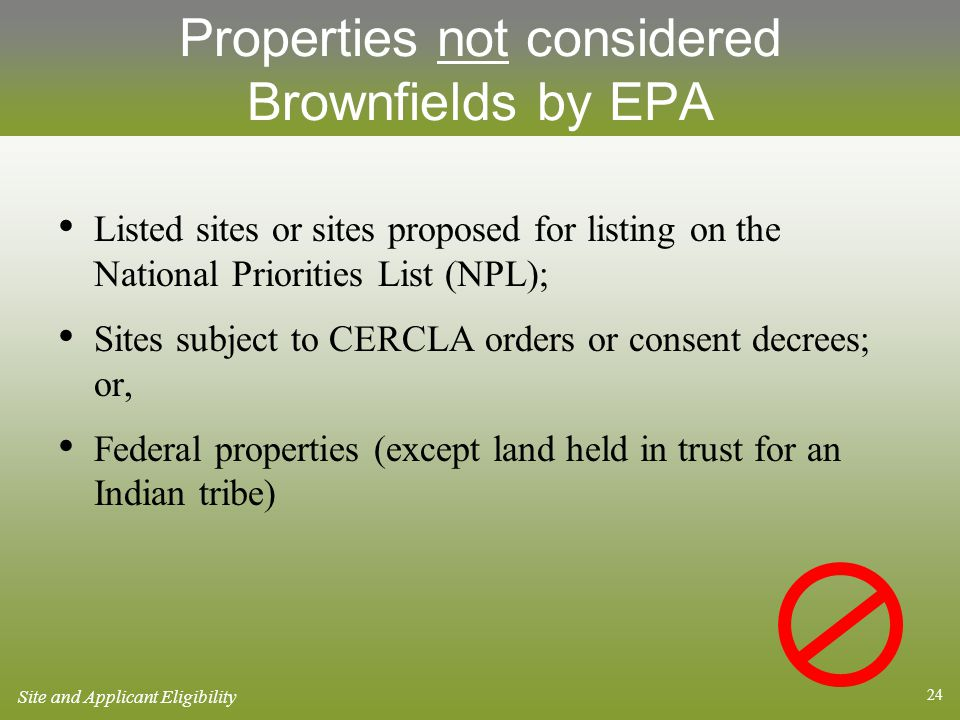 24 Properties not considered Brownfields by EPA Listed sites or sites proposed for listing on the National Priorities List (NPL); Sites subject to CERCLA orders or consent decrees; or, Federal properties (except land held in trust for an Indian tribe) Site and Applicant Eligibility