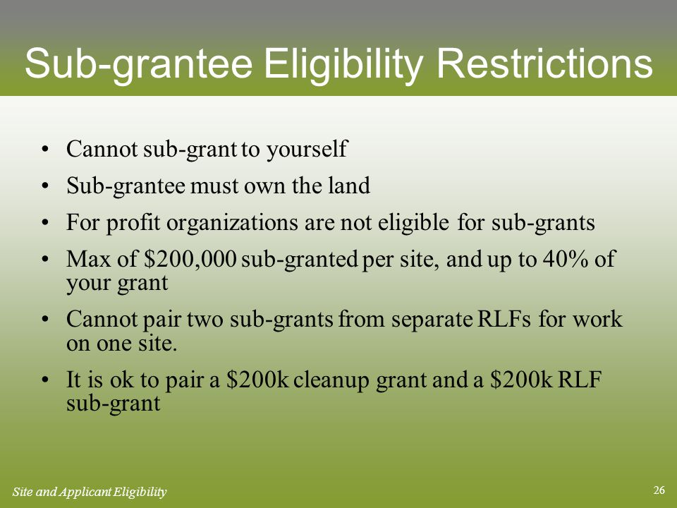 26 Cannot sub-grant to yourself Sub-grantee must own the land For profit organizations are not eligible for sub-grants Max of $200,000 sub-granted per site, and up to 40% of your grant Cannot pair two sub-grants from separate RLFs for work on one site.