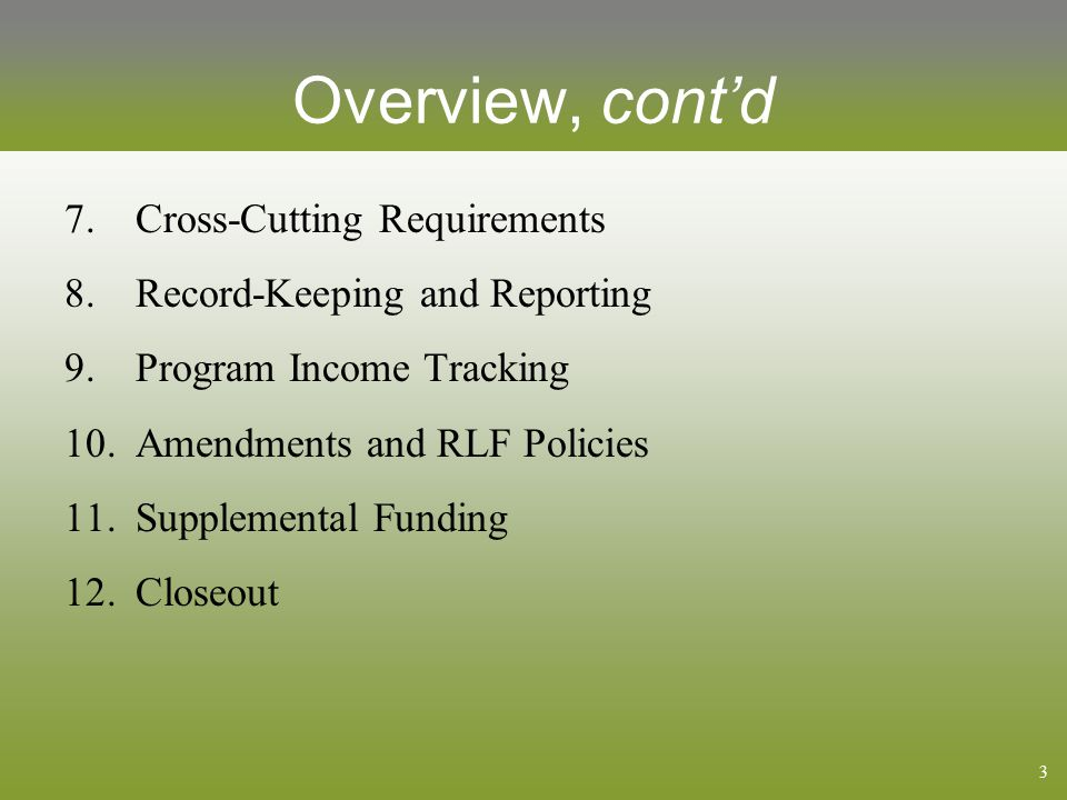 3 Overview, cont'd 7.Cross-Cutting Requirements 8.Record-Keeping and Reporting 9.Program Income Tracking 10.Amendments and RLF Policies 11.Supplemental Funding 12.Closeout