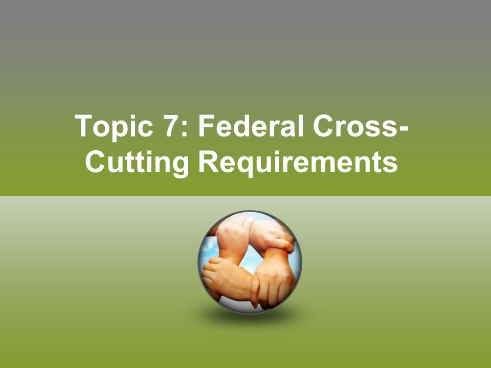 Topic 7: Federal Cross- Cutting Requirements