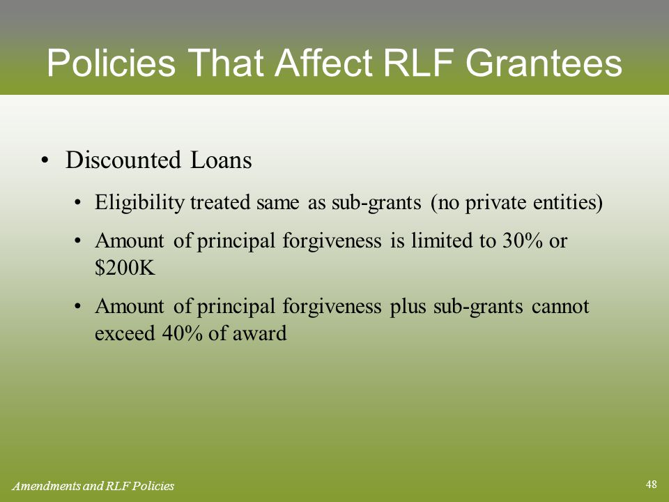 48 Policies That Affect RLF Grantees Discounted Loans Eligibility treated same as sub-grants (no private entities) Amount of principal forgiveness is limited to 30% or $200K Amount of principal forgiveness plus sub-grants cannot exceed 40% of award Amendments and RLF Policies