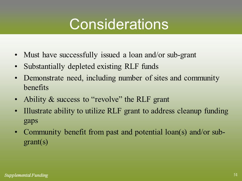 51 Considerations Must have successfully issued a loan and/or sub-grant Substantially depleted existing RLF funds Demonstrate need, including number of sites and community benefits Ability & success to revolve the RLF grant Illustrate ability to utilize RLF grant to address cleanup funding gaps Community benefit from past and potential loan(s) and/or sub- grant(s) Supplemental Funding