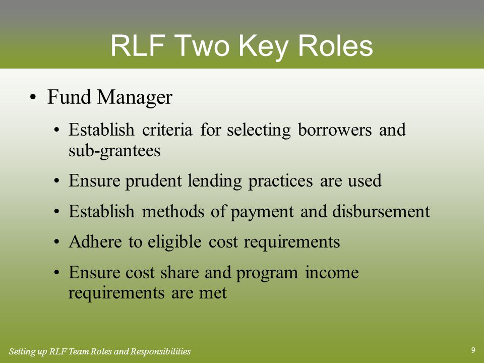 9 RLF Two Key Roles Fund Manager Establish criteria for selecting borrowers and sub-grantees Ensure prudent lending practices are used Establish methods of payment and disbursement Adhere to eligible cost requirements Ensure cost share and program income requirements are met Setting up RLF Team Roles and Responsibilities