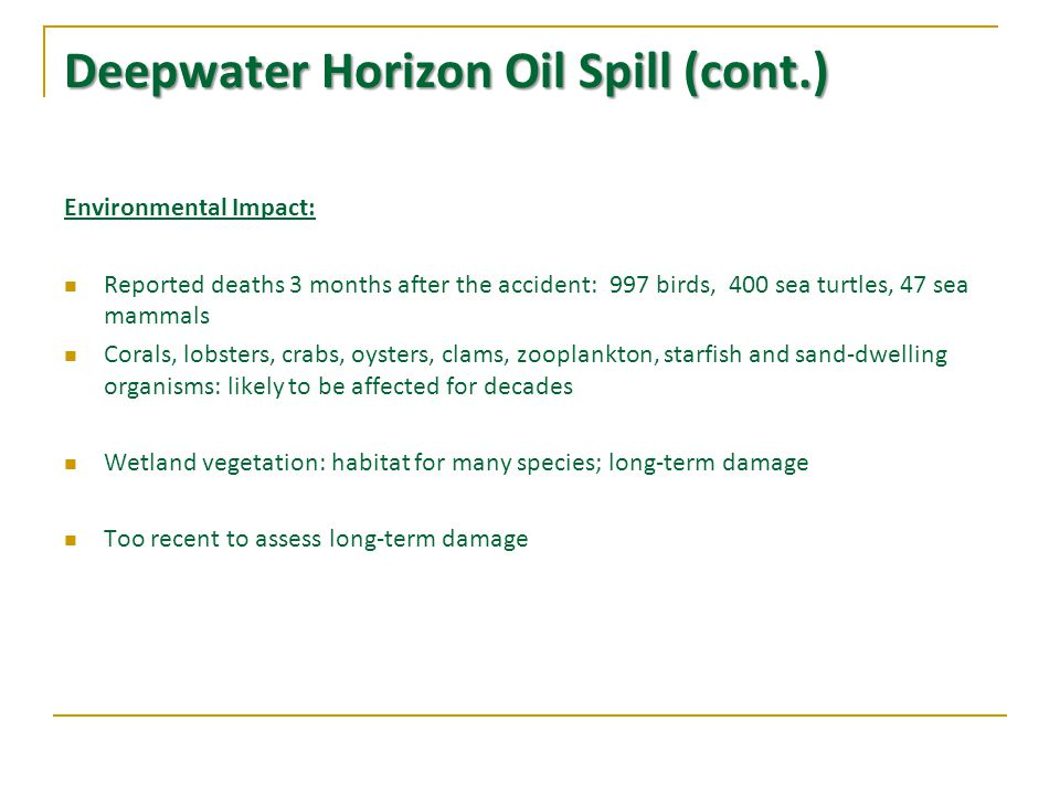 Deepwater Horizon Oil Spill (cont.) Environmental Impact: Reported deaths 3 months after the accident: 997 birds, 400 sea turtles, 47 sea mammals Corals, lobsters, crabs, oysters, clams, zooplankton, starfish and sand-dwelling organisms: likely to be affected for decades Wetland vegetation: habitat for many species; long-term damage Too recent to assess long-term damage