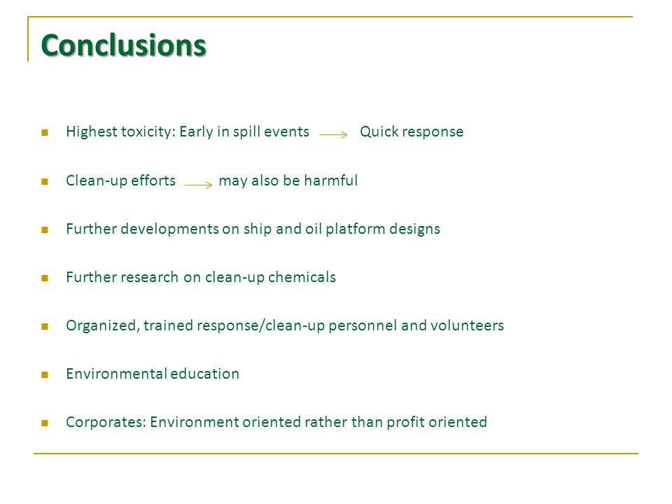 Conclusions Highest toxicity: Early in spill events Quick response Clean-up efforts may also be harmful Further developments on ship and oil platform designs Further research on clean-up chemicals Organized, trained response/clean-up personnel and volunteers Environmental education Corporates: Environment oriented rather than profit oriented