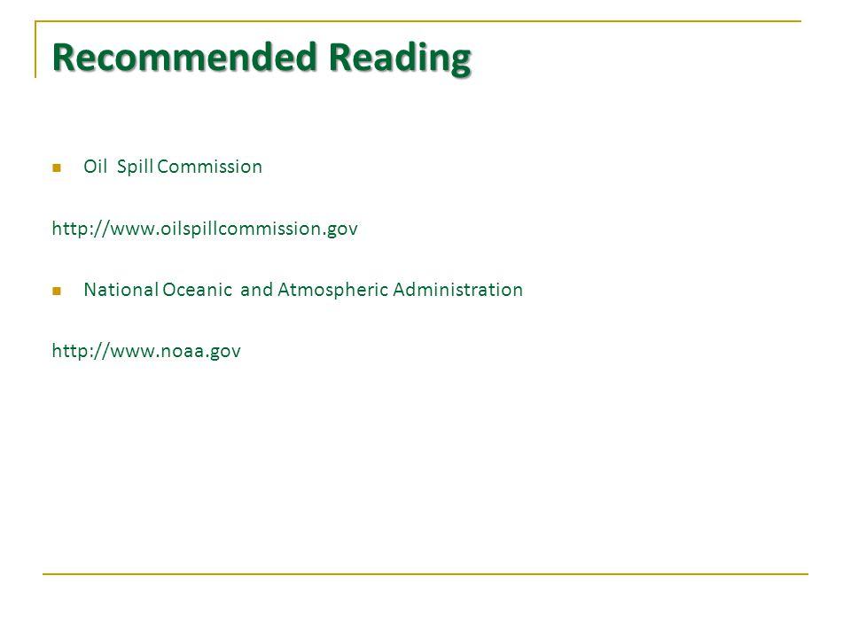 Recommended Reading Oil Spill Commission http://www.oilspillcommission.gov National Oceanic and Atmospheric Administration http://www.noaa.gov