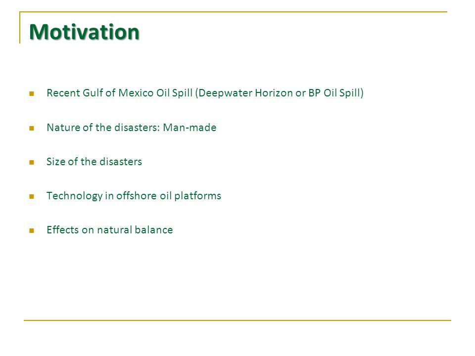 Motivation Recent Gulf of Mexico Oil Spill (Deepwater Horizon or BP Oil Spill) Nature of the disasters: Man-made Size of the disasters Technology in offshore oil platforms Effects on natural balance