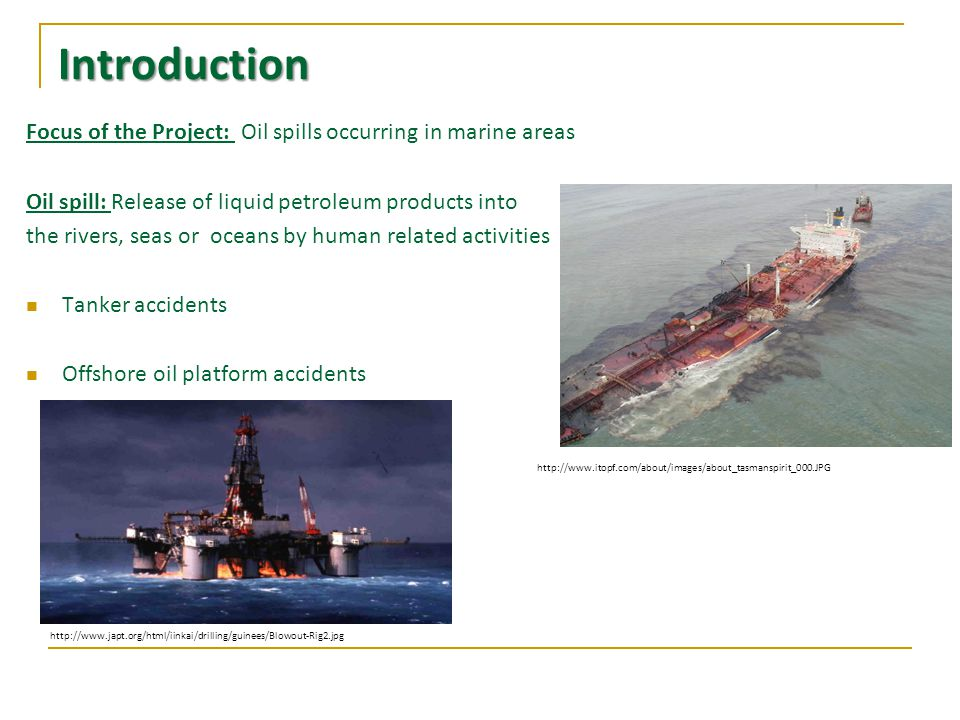 Introduction Focus of the Project: Oil spills occurring in marine areas Oil spill: Release of liquid petroleum products into the rivers, seas or oceans by human related activities Tanker accidents Offshore oil platform accidents http://www.itopf.com/about/images/about_tasmanspirit_000.JPG http://www.japt.org/html/iinkai/drilling/guinees/Blowout-Rig2.jpg