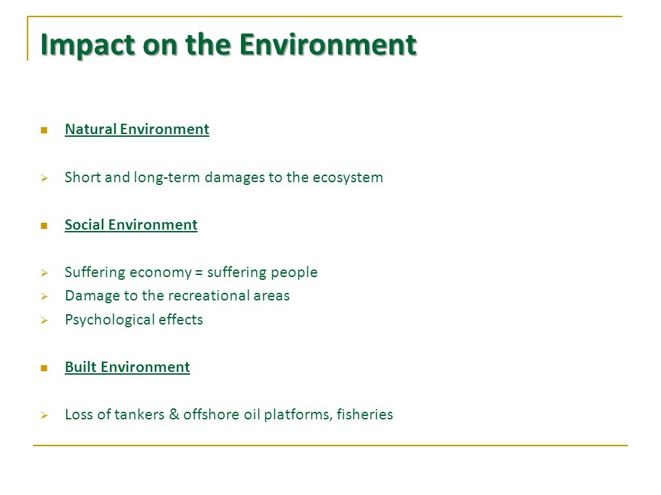 Impact on the Environment (cont.) Natural Environment:  Immediate death of species  Long –term effects: Reduced reproduction, years of recovery  Sea & soil pollution  Disrupted natural balance Social Environment:  Loss of jobs, decreased incomes  Damage to recreational areas: Fishing, beaches, natural parks  Sorrow and depression  Built Environment:  Loss of tankers and offshore platforms