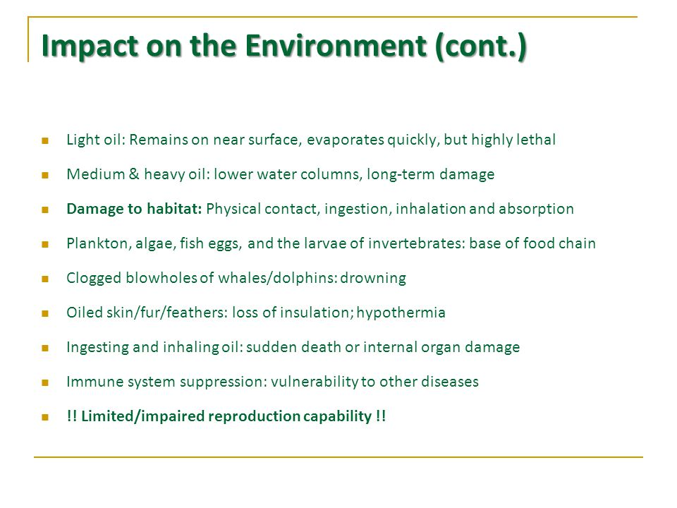 Impact on the Environment (cont.) Light oil: Remains on near surface, evaporates quickly, but highly lethal Medium & heavy oil: lower water columns, long-term damage Damage to habitat: Physical contact, ingestion, inhalation and absorption Plankton, algae, fish eggs, and the larvae of invertebrates: base of food chain Clogged blowholes of whales/dolphins: drowning Oiled skin/fur/feathers: loss of insulation; hypothermia Ingesting and inhaling oil: sudden death or internal organ damage Immune system suppression: vulnerability to other diseases !.