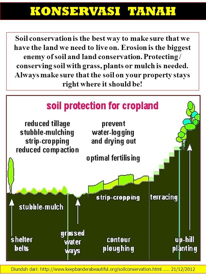 Diunduh dari: http://www.keepbanderabeautiful.org/soilconservation.html …… 21/12/2012 KONSERVASI TANAH Soil conservation is the best way to make sure