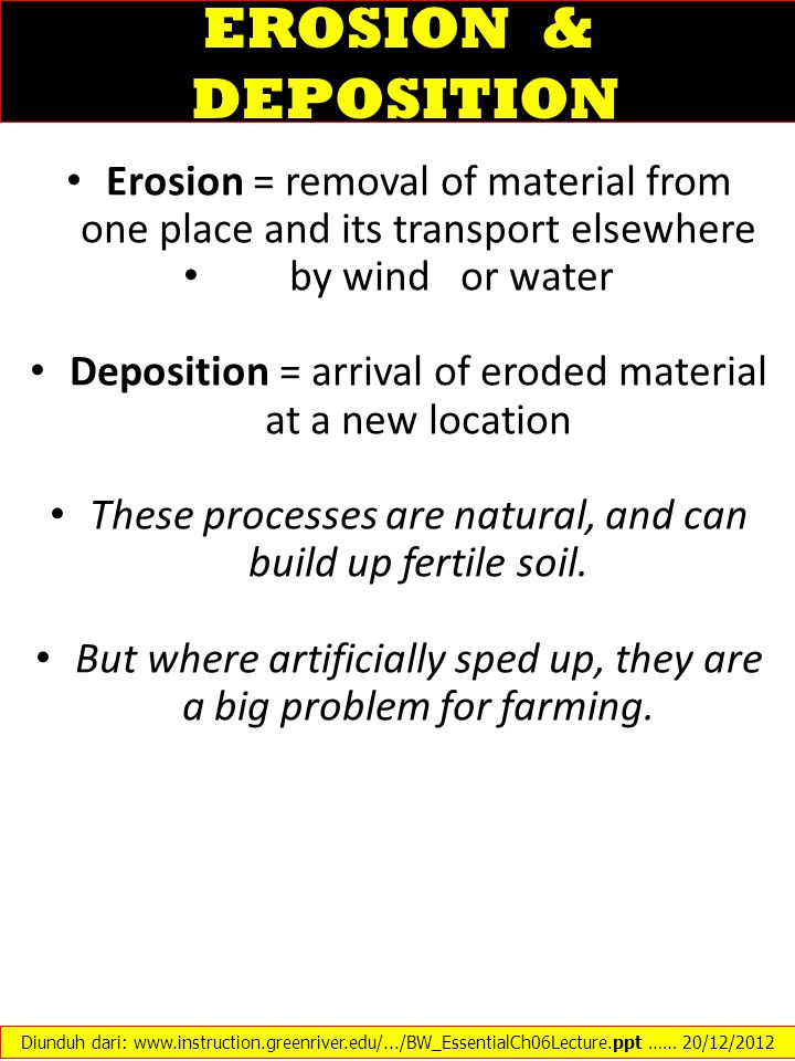 EROSION & DEPOSITION Erosion = removal of material from one place and its transport elsewhere by wind or water Deposition = arrival of eroded material
