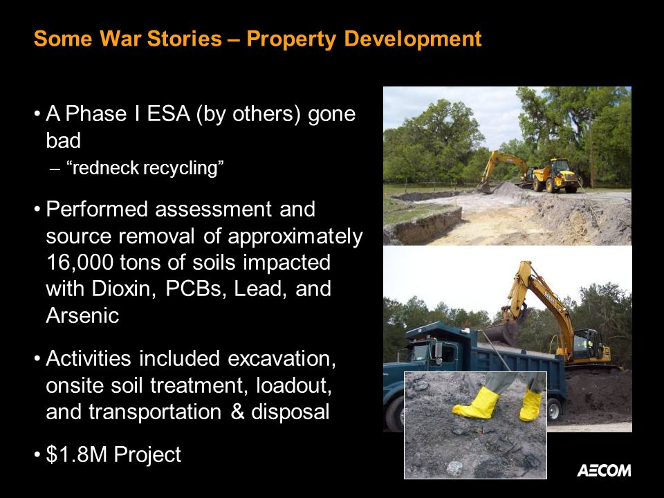 Some War Stories – Property Development A Phase I ESA (by others) gone bad – redneck recycling Performed assessment and source removal of approximately 16,000 tons of soils impacted with Dioxin, PCBs, Lead, and Arsenic Activities included excavation, onsite soil treatment, loadout, and transportation & disposal $1.8M Project