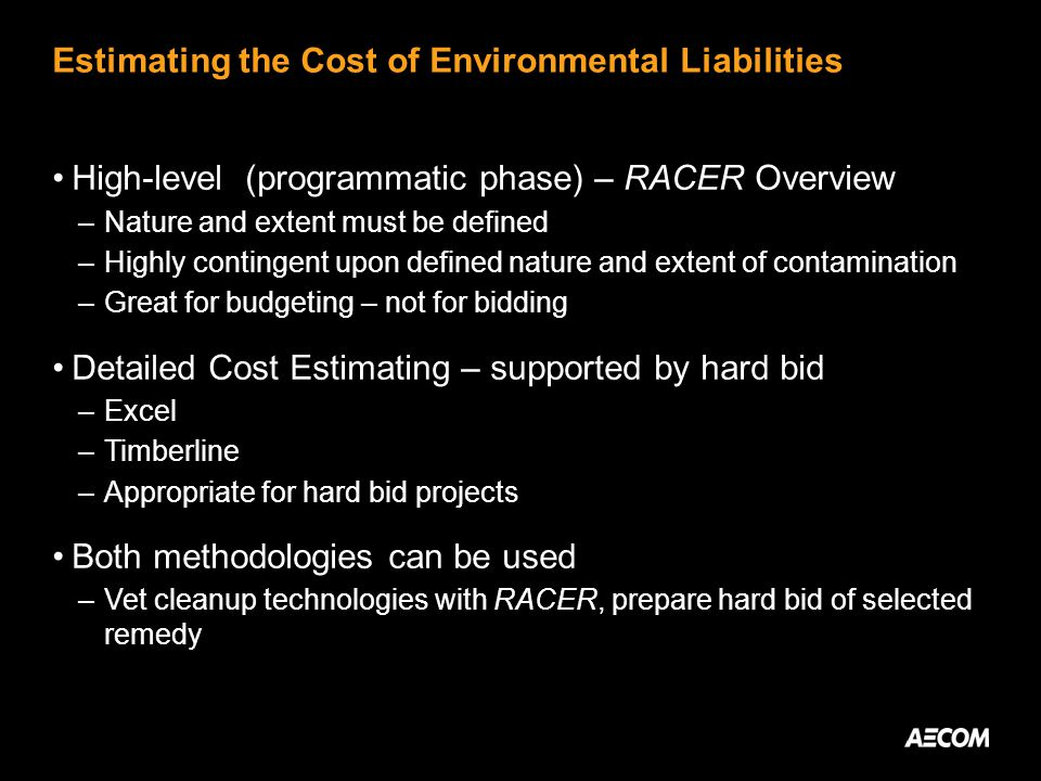Estimating the Cost of Environmental Liabilities High-level (programmatic phase) – RACER Overview –Nature and extent must be defined –Highly contingent upon defined nature and extent of contamination –Great for budgeting – not for bidding Detailed Cost Estimating – supported by hard bid –Excel –Timberline –Appropriate for hard bid projects Both methodologies can be used –Vet cleanup technologies with RACER, prepare hard bid of selected remedy