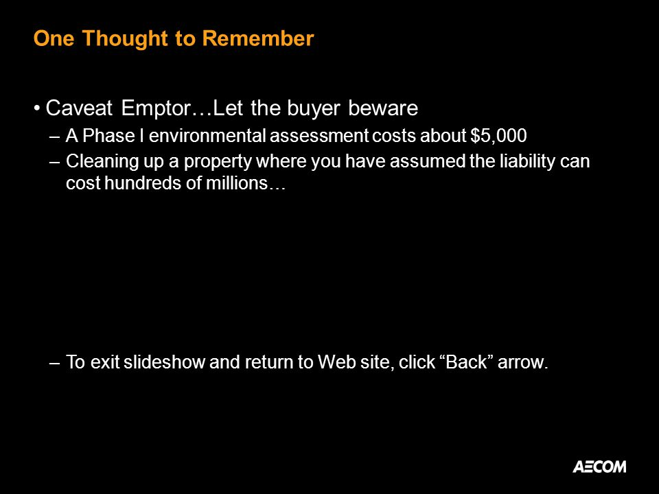 One Thought to Remember Caveat Emptor…Let the buyer beware –A Phase I environmental assessment costs about $5,000 –Cleaning up a property where you have assumed the liability can cost hundreds of millions… –To exit slideshow and return to Web site, click Back arrow.