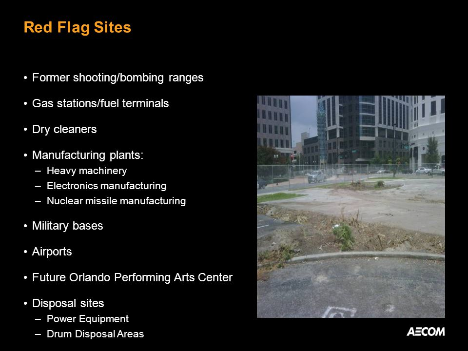 Red Flag Sites Former shooting/bombing ranges Gas stations/fuel terminals Dry cleaners Manufacturing plants: –Heavy machinery –Electronics manufacturing –Nuclear missile manufacturing Military bases Airports Future Orlando Performing Arts Center Disposal sites –Power Equipment –Drum Disposal Areas