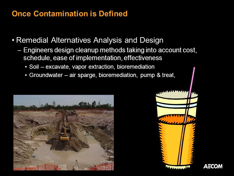 Once Contamination is Defined Remedial Alternatives Analysis and Design –Engineers design cleanup methods taking into account cost, schedule, ease of