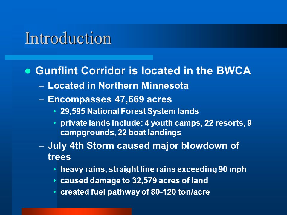Introduction Gunflint Corridor is located in the BWCA –Located in Northern Minnesota –Encompasses 47,669 acres 29,595 National Forest System lands private lands include: 4 youth camps, 22 resorts, 9 campgrounds, 22 boat landings –July 4th Storm caused major blowdown of trees heavy rains, straight line rains exceeding 90 mph caused damage to 32,579 acres of land created fuel pathway of 80-120 ton/acre