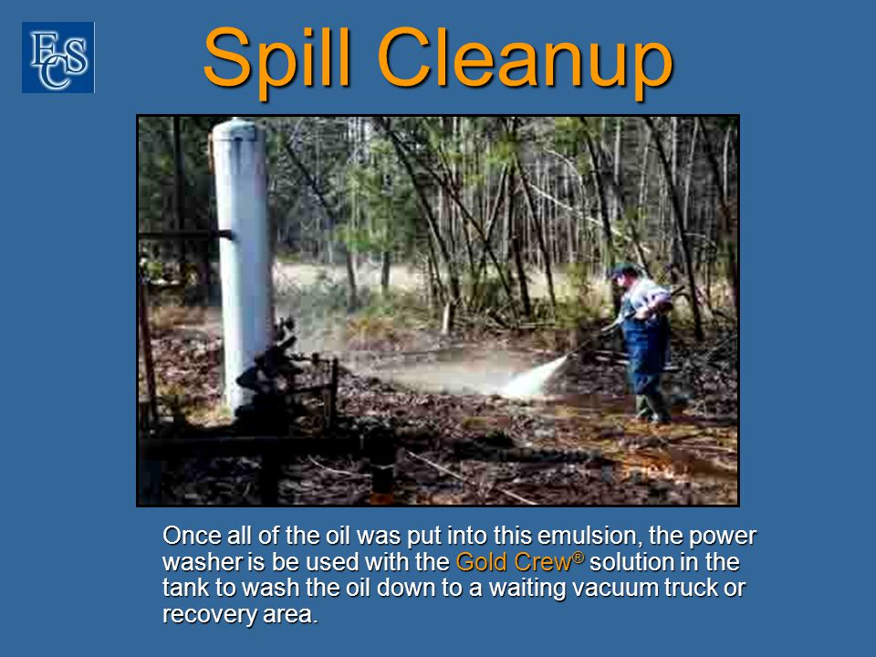 Spill Cleanup Once all of the oil was put into this emulsion, the power washer is be used with the Gold Crew ® solution in the tank to wash the oil down to a waiting vacuum truck or recovery area.