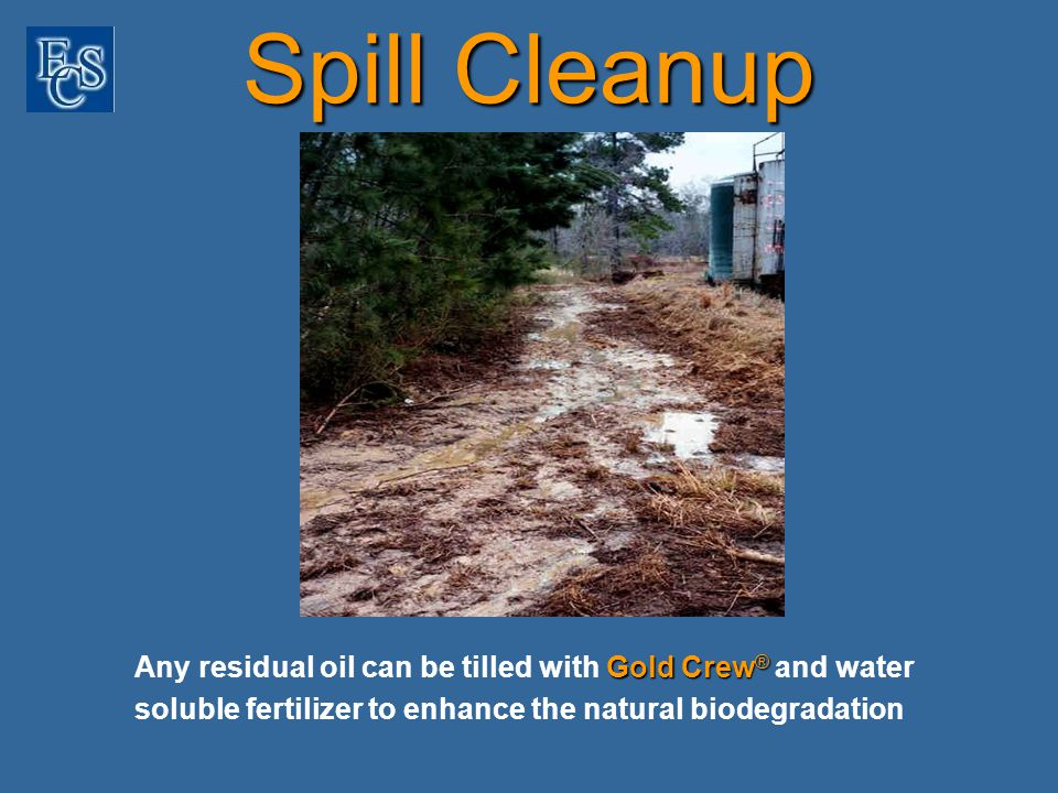 Spill Cleanup Gold Crew ® Any residual oil can be tilled with Gold Crew ® and water soluble fertilizer to enhance the natural biodegradation
