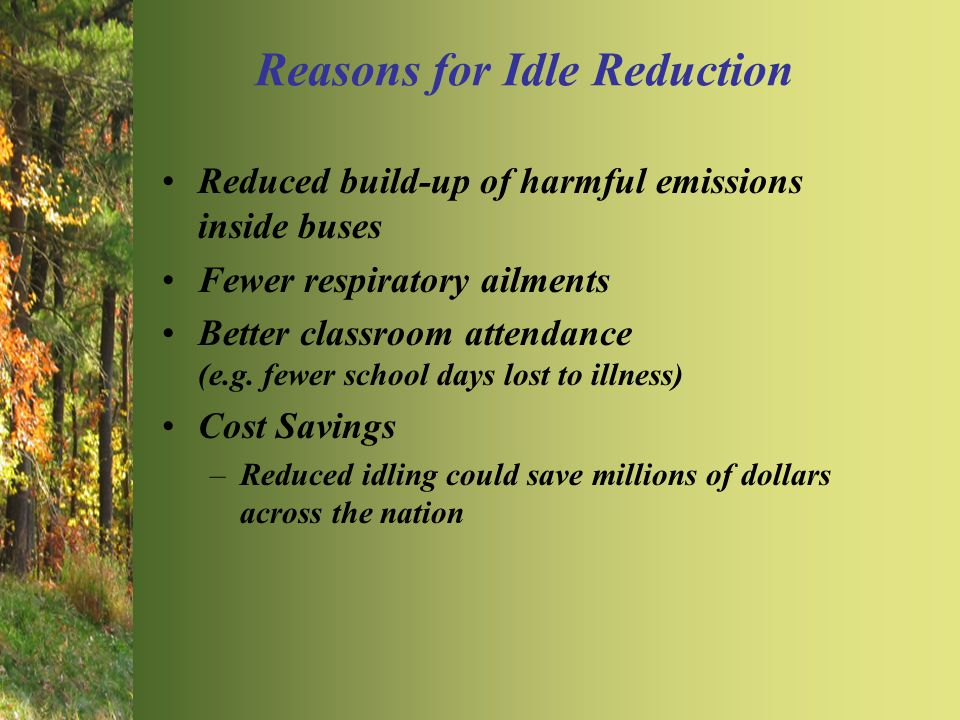 Reasons for Idle Reduction Reduced build-up of harmful emissions inside buses Fewer respiratory ailments Better classroom attendance (e.g.