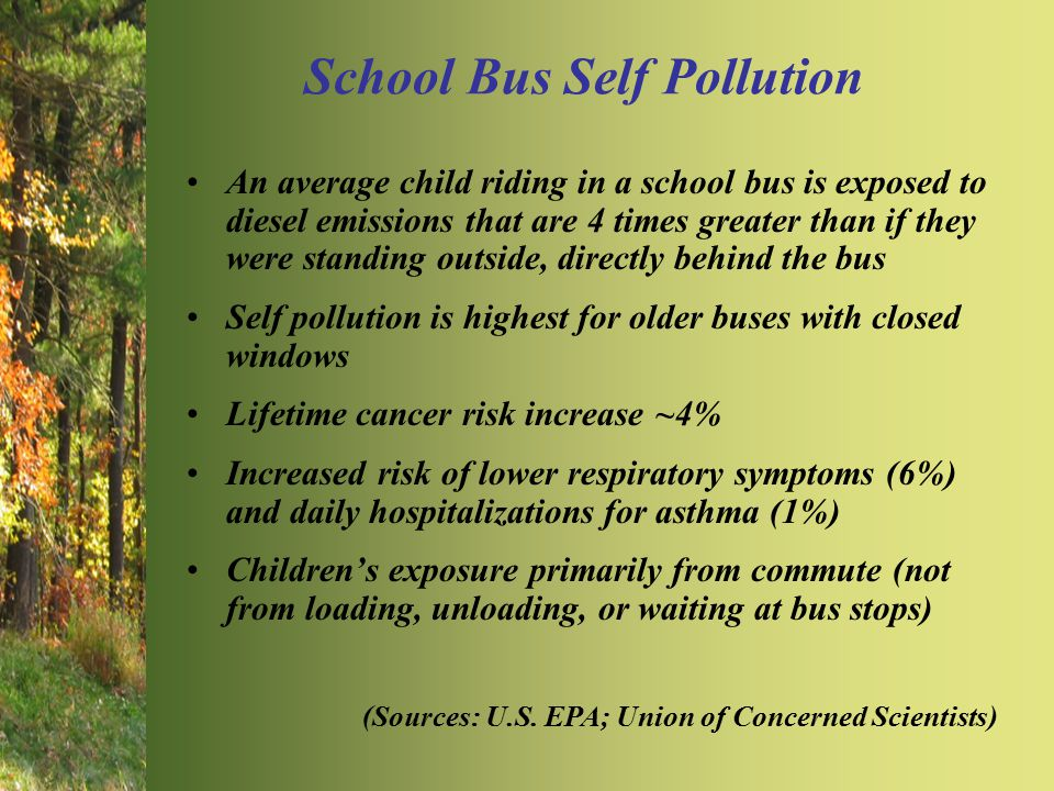 School Bus Self Pollution An average child riding in a school bus is exposed to diesel emissions that are 4 times greater than if they were standing outside, directly behind the bus Self pollution is highest for older buses with closed windows Lifetime cancer risk increase ~4% Increased risk of lower respiratory symptoms (6%) and daily hospitalizations for asthma (1%) Children's exposure primarily from commute (not from loading, unloading, or waiting at bus stops) (Sources: U.S.
