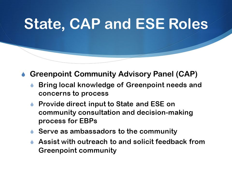 State, CAP and ESE Roles  Greenpoint Community Advisory Panel (CAP)  Bring local knowledge of Greenpoint needs and concerns to process  Provide direct input to State and ESE on community consultation and decision-making process for EBPs  Serve as ambassadors to the community  Assist with outreach to and solicit feedback from Greenpoint community