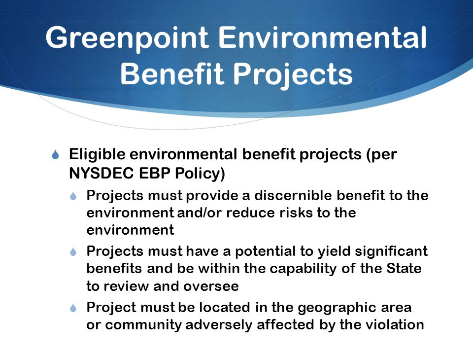 Greenpoint Environmental Benefit Projects  Eligible environmental benefit projects (per NYSDEC EBP Policy)  Projects must provide a discernible benefit to the environment and/or reduce risks to the environment  Projects must have a potential to yield significant benefits and be within the capability of the State to review and oversee  Project must be located in the geographic area or community adversely affected by the violation