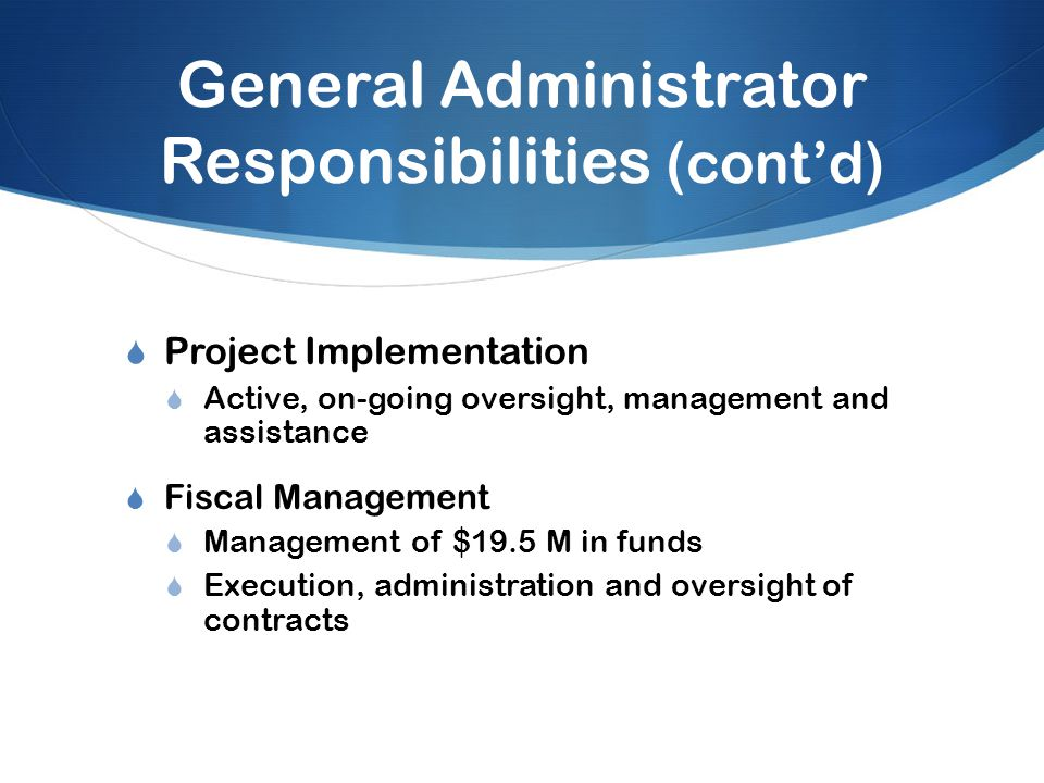 General Administrator Responsibilities (cont'd)  Project Implementation  Active, on-going oversight, management and assistance  Fiscal Management  Management of $19.5 M in funds  Execution, administration and oversight of contracts