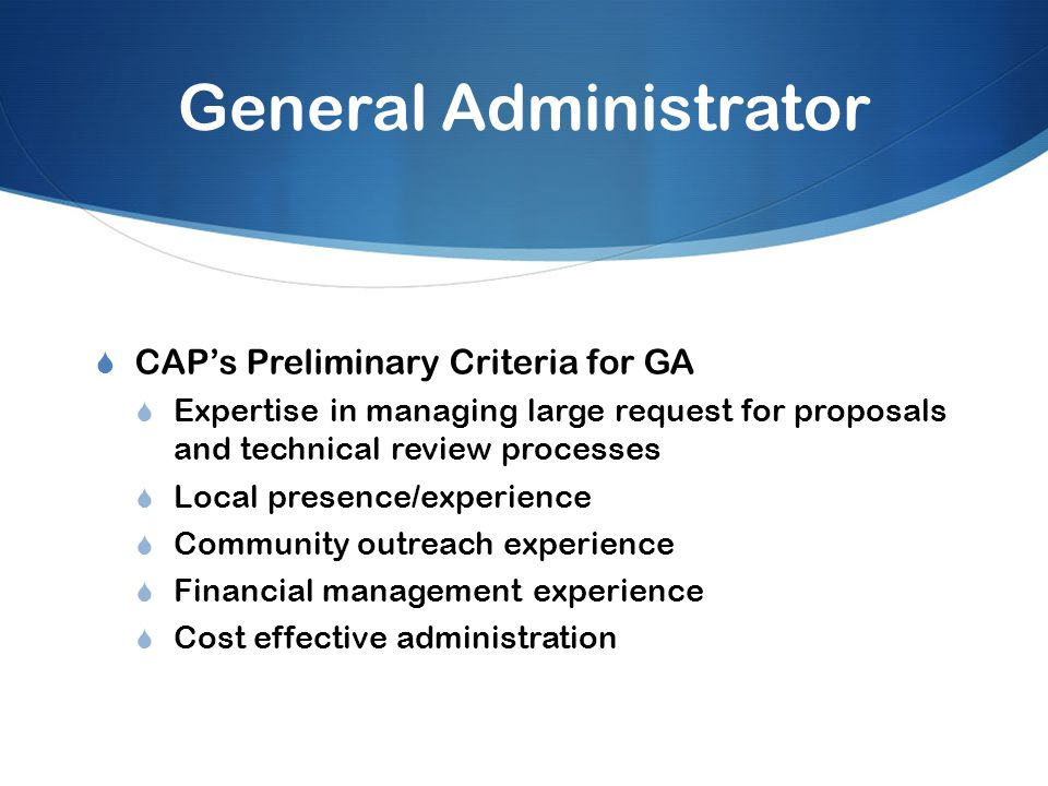 General Administrator  CAP's Preliminary Criteria for GA  Expertise in managing large request for proposals and technical review processes  Local presence/experience  Community outreach experience  Financial management experience  Cost effective administration