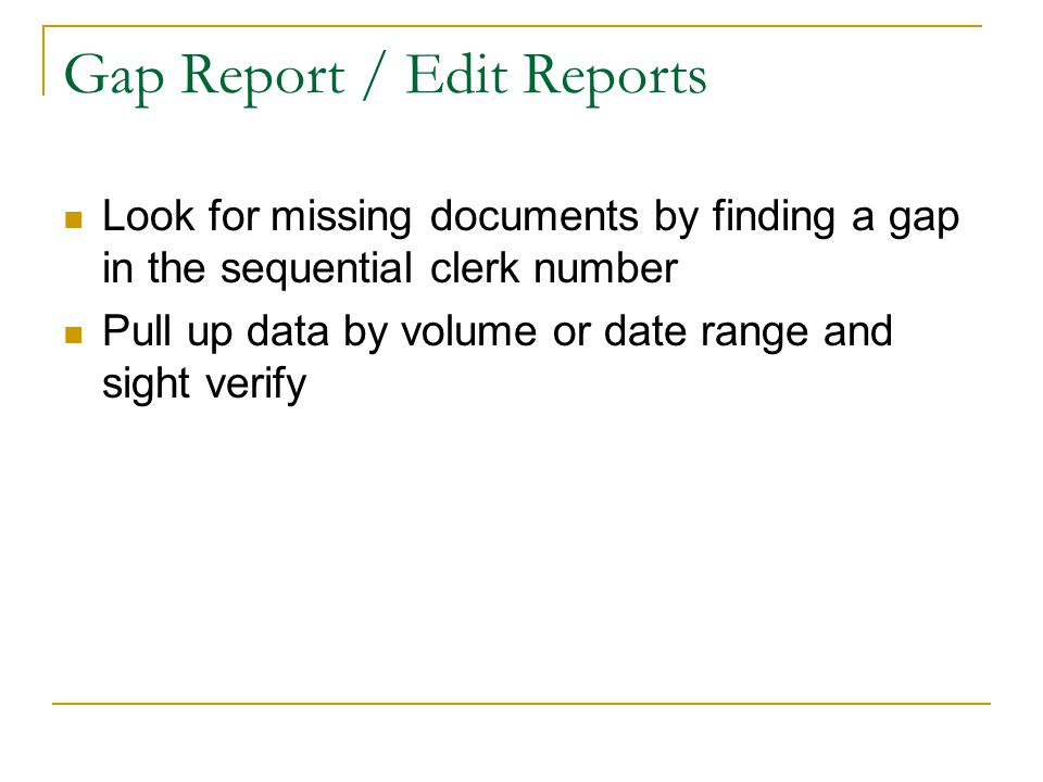 Gap Report / Edit Reports Look for missing documents by finding a gap in the sequential clerk number Pull up data by volume or date range and sight verify