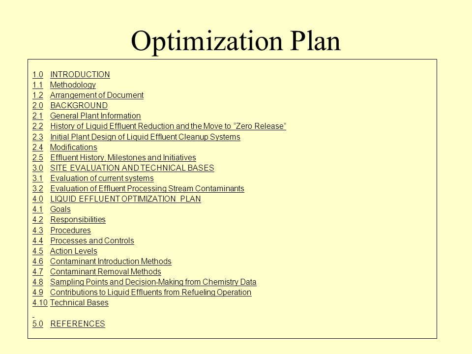 Optimization Plan 1.0INTRODUCTION 1.1Methodology 1.2Arrangement of Document 2.0BACKGROUND 2.1General Plant Information 2.2History of Liquid Effluent Reduction and the Move to Zero Release 2.3Initial Plant Design of Liquid Effluent Cleanup Systems 2.4Modifications 2.5Effluent History, Milestones and Initiatives 3.0SITE EVALUATION AND TECHNICAL BASES 3.1Evaluation of current systems 3.2Evaluation of Effluent Processing Stream Contaminants 4.0LIQUID EFFLUENT OPTIMIZATION PLAN 4.1Goals 4.2Responsibilities 4.3Procedures 4.4Processes and Controls 4.5Action Levels 4.6Contaminant Introduction Methods 4.7Contaminant Removal Methods 4.8Sampling Points and Decision-Making from Chemistry Data 4.9Contributions to Liquid Effluents from Refueling Operation 4.10Technical Bases 5.0REFERENCES