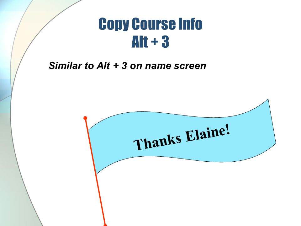 Copy Course Info Alt + 3 Similar to Alt + 3 on name screen Thanks Elaine!