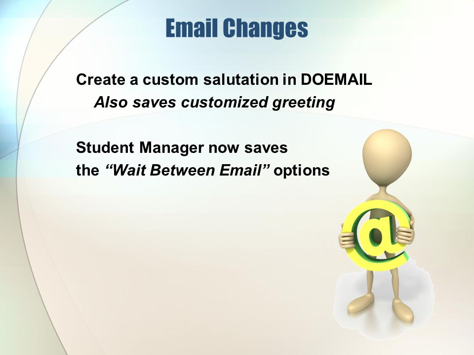 Email Changes Create a custom salutation in DOEMAIL Also saves customized greeting Student Manager now saves the Wait Between Email options