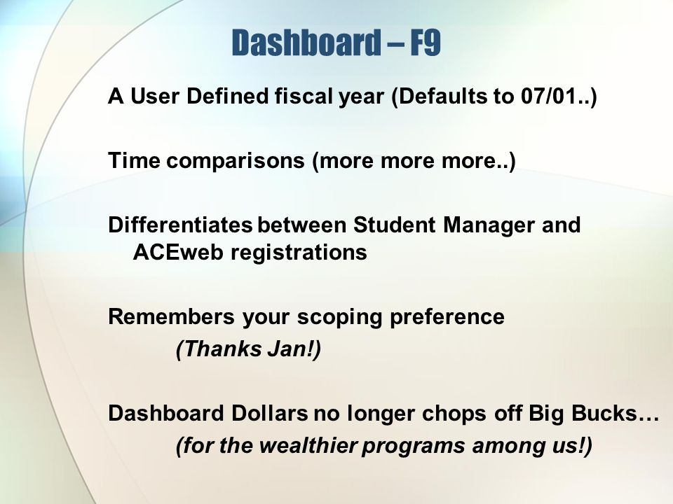 Dashboard – F9 A User Defined fiscal year (Defaults to 07/01..) Time comparisons (more more more..) Differentiates between Student Manager and ACEweb