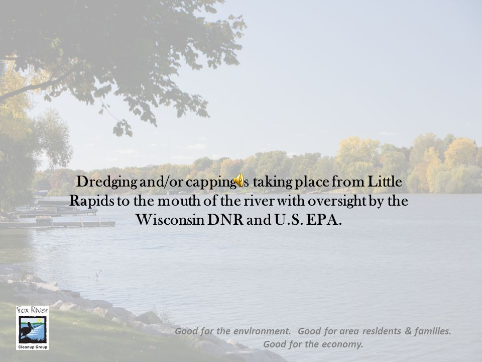 Dredging and/or capping is taking place from Little Rapids to the mouth of the river with oversight by the Wisconsin DNR and U.S.
