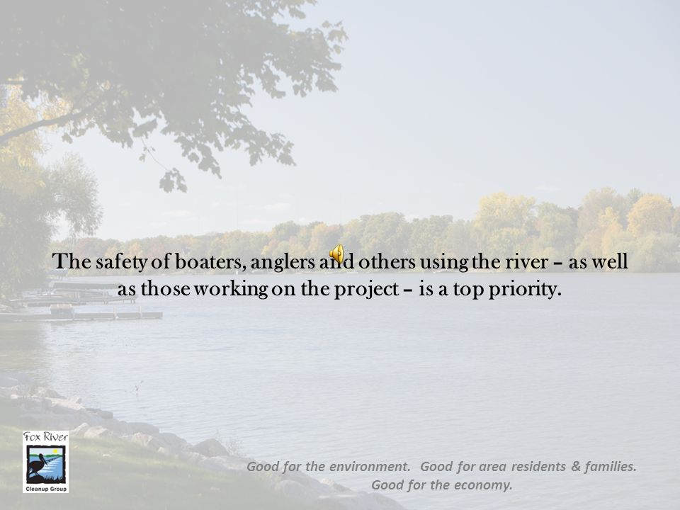 The safety of boaters, anglers and others using the river – as well as those working on the project – is a top priority. Good for the environment. Goo