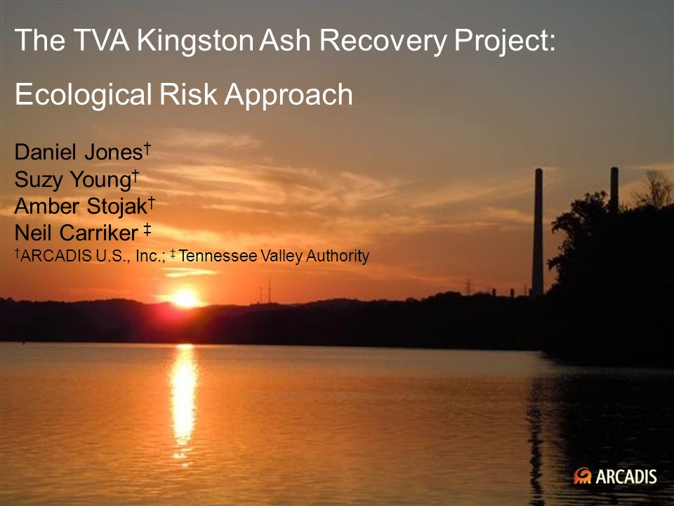 Imagine the result The TVA Kingston Ash Recovery Project: Ecological Risk Approach Daniel Jones † Suzy Young † Amber Stojak † Neil Carriker ‡ † ARCADI