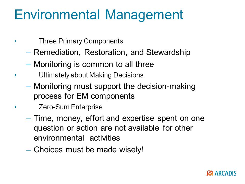Three Primary Components –Remediation, Restoration, and Stewardship –Monitoring is common to all three Ultimately about Making Decisions –Monitoring must support the decision-making process for EM components Zero-Sum Enterprise –Time, money, effort and expertise spent on one question or action are not available for other environmental activities –Choices must be made wisely.