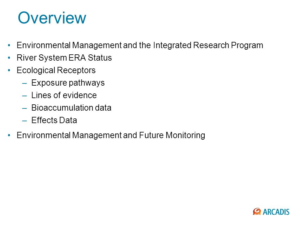 Overview Environmental Management and the Integrated Research Program River System ERA Status Ecological Receptors –Exposure pathways –Lines of evidence –Bioaccumulation data –Effects Data Environmental Management and Future Monitoring