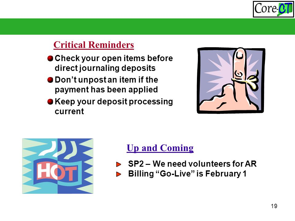 19 Check your open items before direct journaling deposits Don't unpost an item if the payment has been applied Keep your deposit processing current Critical Reminders Up and Coming SP2 – We need volunteers for AR Billing Go-Live is February 1