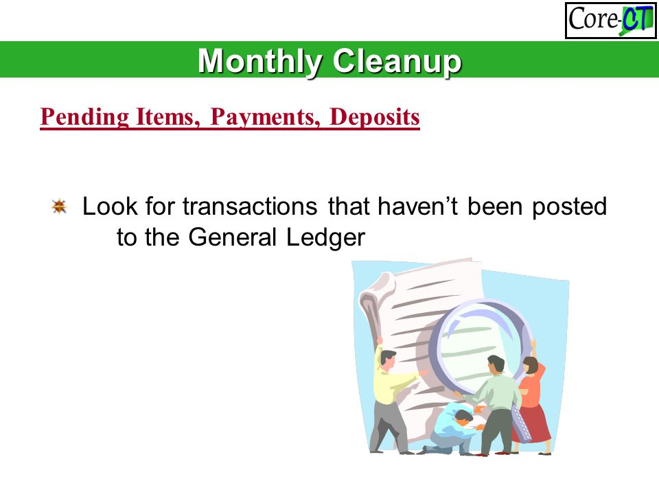 Pending Items, Payments, Deposits Look for transactions that haven't been posted to the General Ledger Monthly Cleanup