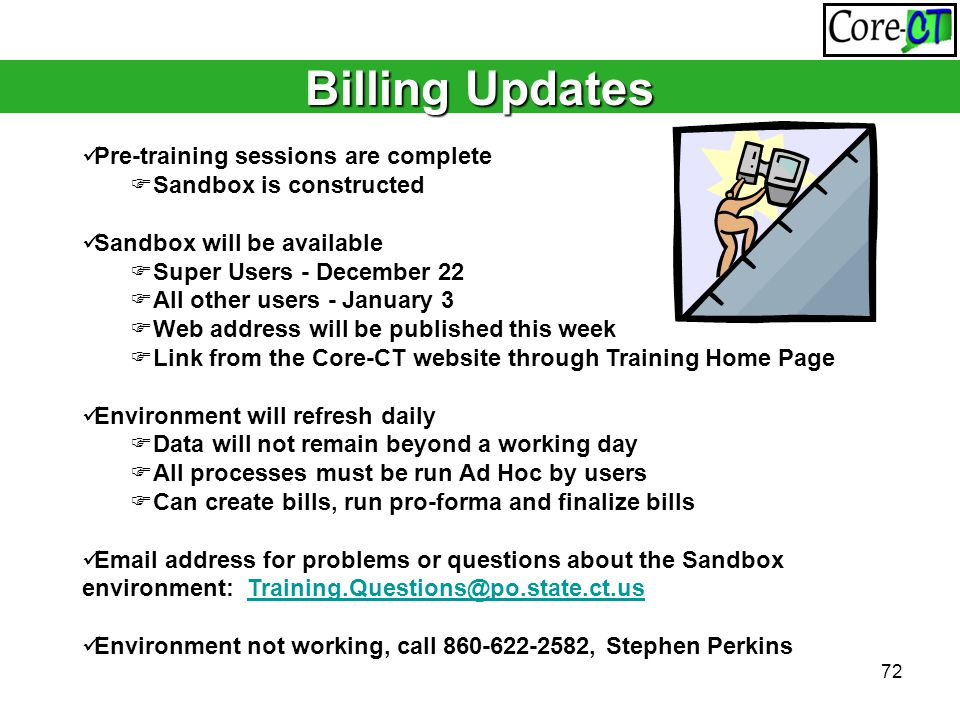 72 Billing Updates Pre-training sessions are complete  Sandbox is constructed Sandbox will be available  Super Users - December 22  All other users - January 3  Web address will be published this week  Link from the Core-CT website through Training Home Page Environment will refresh daily  Data will not remain beyond a working day  All processes must be run Ad Hoc by users  Can create bills, run pro-forma and finalize bills Email address for problems or questions about the Sandbox environment: Training.Questions@po.state.ct.usTraining.Questions@po.state.ct.us Environment not working, call 860-622-2582, Stephen Perkins