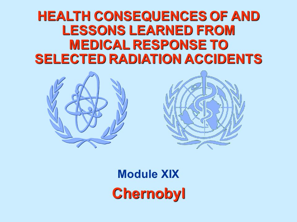 HEALTH CONSEQUENCES OF AND LESSONS LEARNED FROM MEDICAL RESPONSE TO SELECTED RADIATION ACCIDENTS Module XIXChernobyl