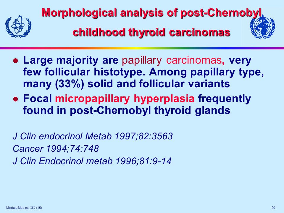 Module Medical XIX-(15) 20 Morphological analysis of post-Chernobyl childhood thyroid carcinomas l Large majority are papillary carcinomas, very few f