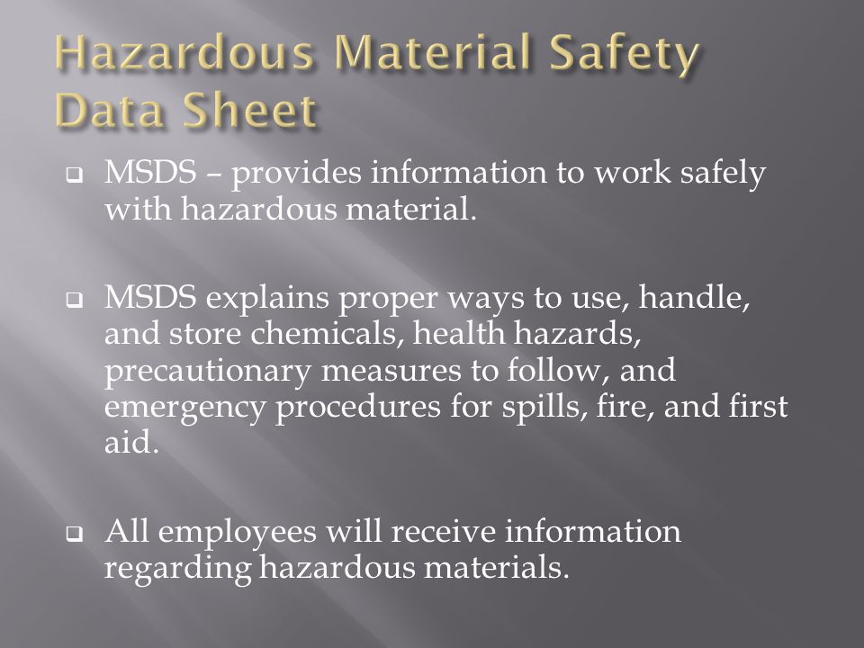  MSDS – provides information to work safely with hazardous material.  MSDS explains proper ways to use, handle, and store chemicals, health hazards,