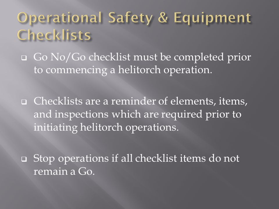  Go No/Go checklist must be completed prior to commencing a helitorch operation.  Checklists are a reminder of elements, items, and inspections whic