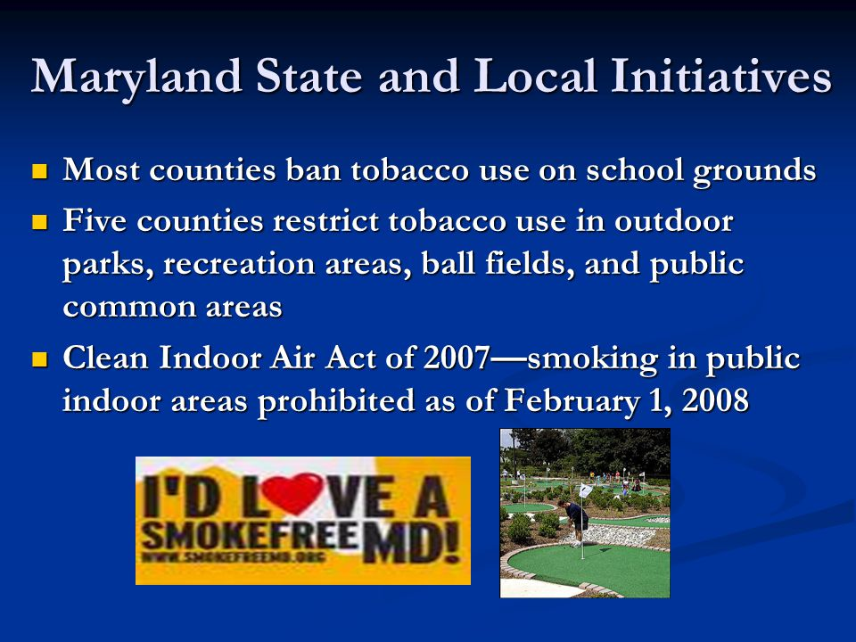 Maryland State and Local Initiatives Most counties ban tobacco use on school grounds Most counties ban tobacco use on school grounds Five counties restrict tobacco use in outdoor parks, recreation areas, ball fields, and public common areas Five counties restrict tobacco use in outdoor parks, recreation areas, ball fields, and public common areas Clean Indoor Air Act of 2007—smoking in public indoor areas prohibited as of February 1, 2008 Clean Indoor Air Act of 2007—smoking in public indoor areas prohibited as of February 1, 2008