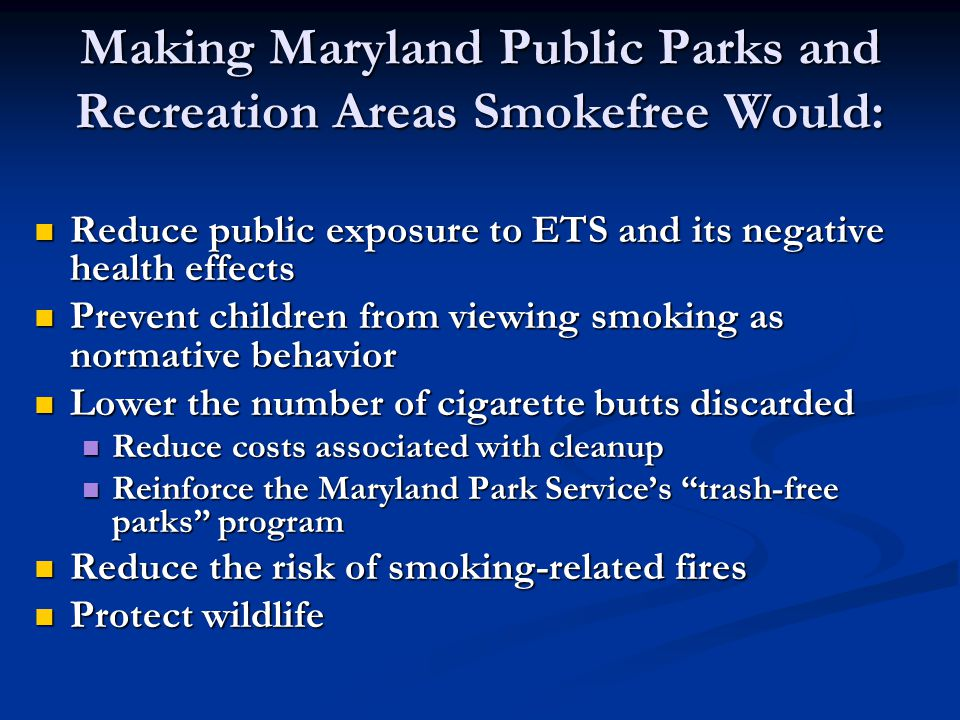 Making Maryland Public Parks and Recreation Areas Smokefree Would: Reduce public exposure to ETS and its negative health effects Reduce public exposure to ETS and its negative health effects Prevent children from viewing smoking as normative behavior Prevent children from viewing smoking as normative behavior Lower the number of cigarette butts discarded Lower the number of cigarette butts discarded Reduce costs associated with cleanup Reduce costs associated with cleanup Reinforce the Maryland Park Service's trash-free parks program Reinforce the Maryland Park Service's trash-free parks program Reduce the risk of smoking-related fires Reduce the risk of smoking-related fires Protect wildlife Protect wildlife